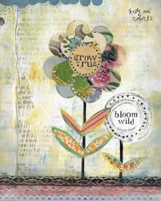 Grow True, Bloom Wild – Kelly Rae Roberts