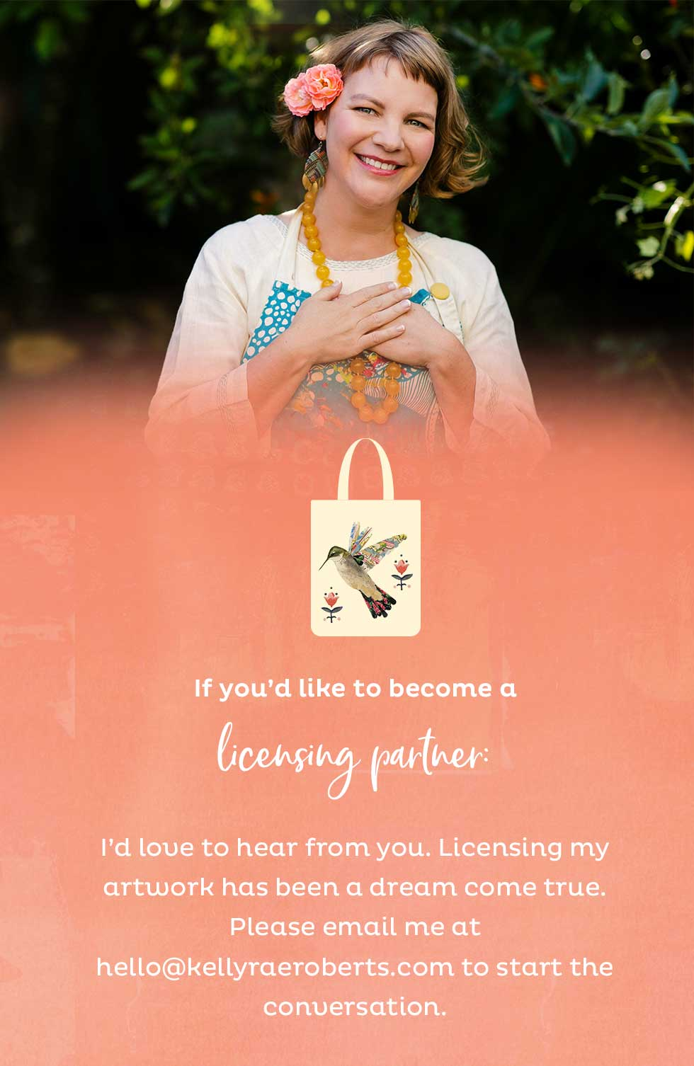 If you'd like to become a licensing partner: I'd love to hear from you. Licensing my artwork has been a dream come true. Please email me to have a conversation at hello@kellyraeroberts.com to start the conversations.
